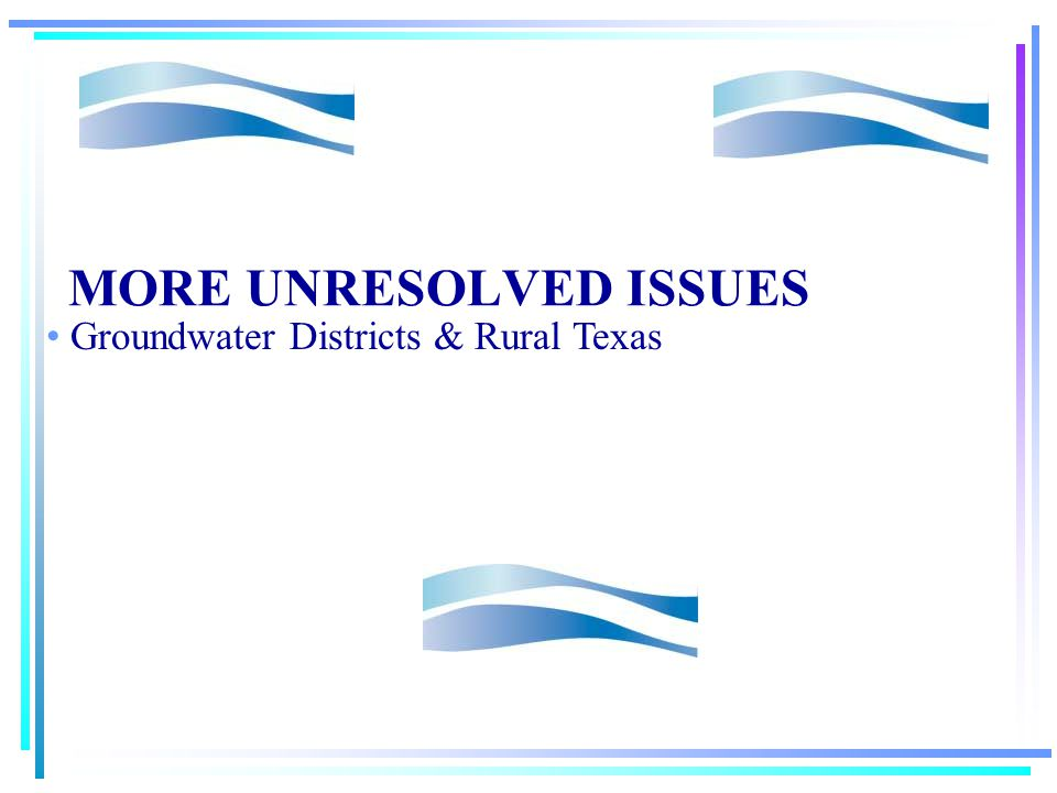 STILL MORE UNRESOLVED ISSUES Groundwater Changing the Capture Rule Impact on Rural Texas Two party transactions Type and Level of Management/Groundwater districts Regional Local Exporting water—Boone Pickens Proposal Conjunctive Management– Surface Water River Authority Role Integration with Regional Planning