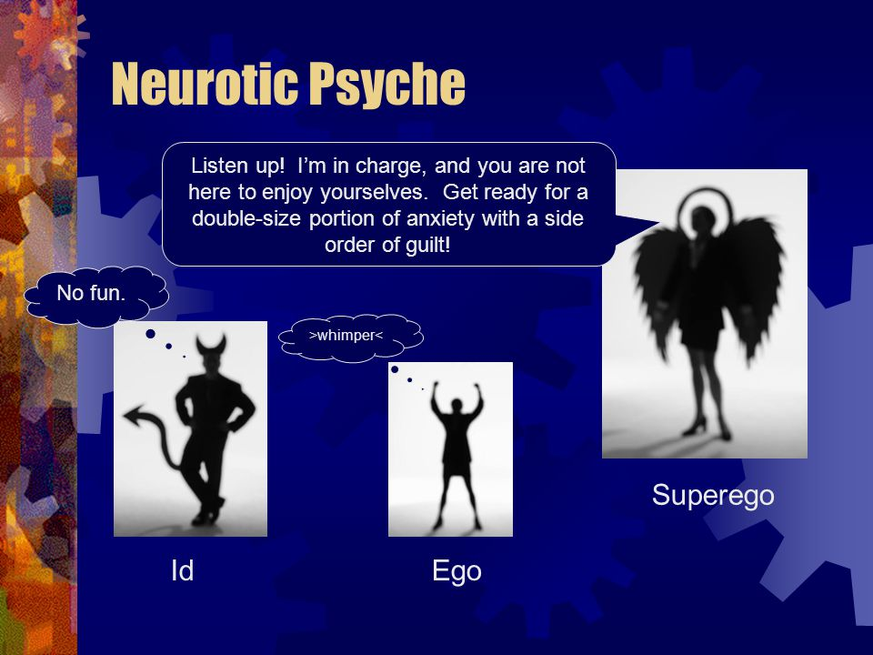 Neurotic Psyche Id Superego Ego Listen up. I'm in charge, and you are not here to enjoy yourselves.