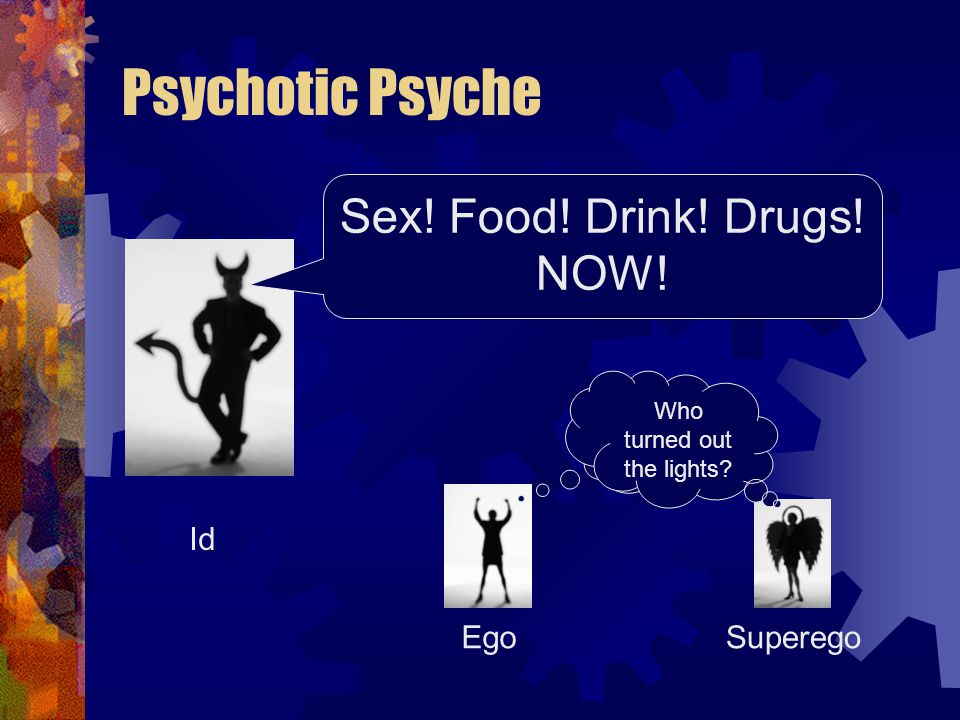 Psychotic Psyche Id SuperegoEgo Sex! Food! Drink! Drugs! NOW! Who turned out the lights?