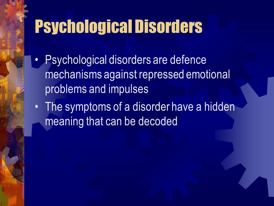 Psychological Disorders Psychological disorders are defence mechanisms against repressed emotional problems and impulses The symptoms of a disorder have a hidden meaning that can be decoded