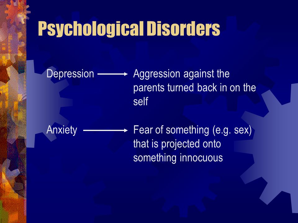 Psychological Disorders DepressionAggression against the parents turned back in on the self AnxietyFear of something (e.g.