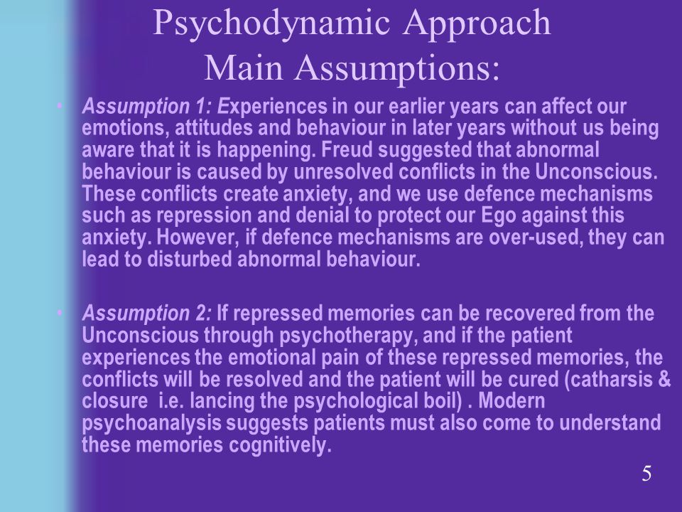 5 Psychodynamic Approach Main Assumptions: Assumption 1: E xperiences in our earlier years can affect our emotions, attitudes and behaviour in later years without us being aware that it is happening.