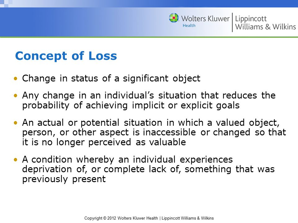 Copyright © 2012 Wolters Kluwer Health | Lippincott Williams & Wilkins Concept of Loss Change in status of a significant object Any change in an individual's situation that reduces the probability of achieving implicit or explicit goals An actual or potential situation in which a valued object, person, or other aspect is inaccessible or changed so that it is no longer perceived as valuable A condition whereby an individual experiences deprivation of, or complete lack of, something that was previously present