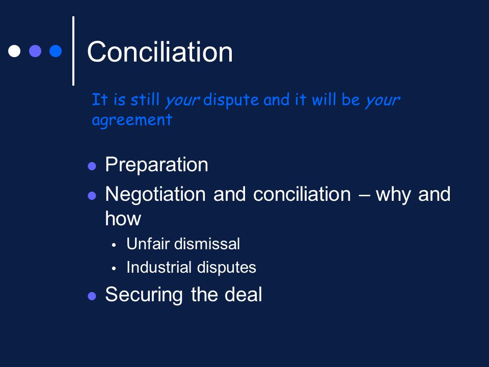 Conciliation Preparation Negotiation and conciliation – why and how  Unfair dismissal  Industrial disputes Securing the deal It is still your disput