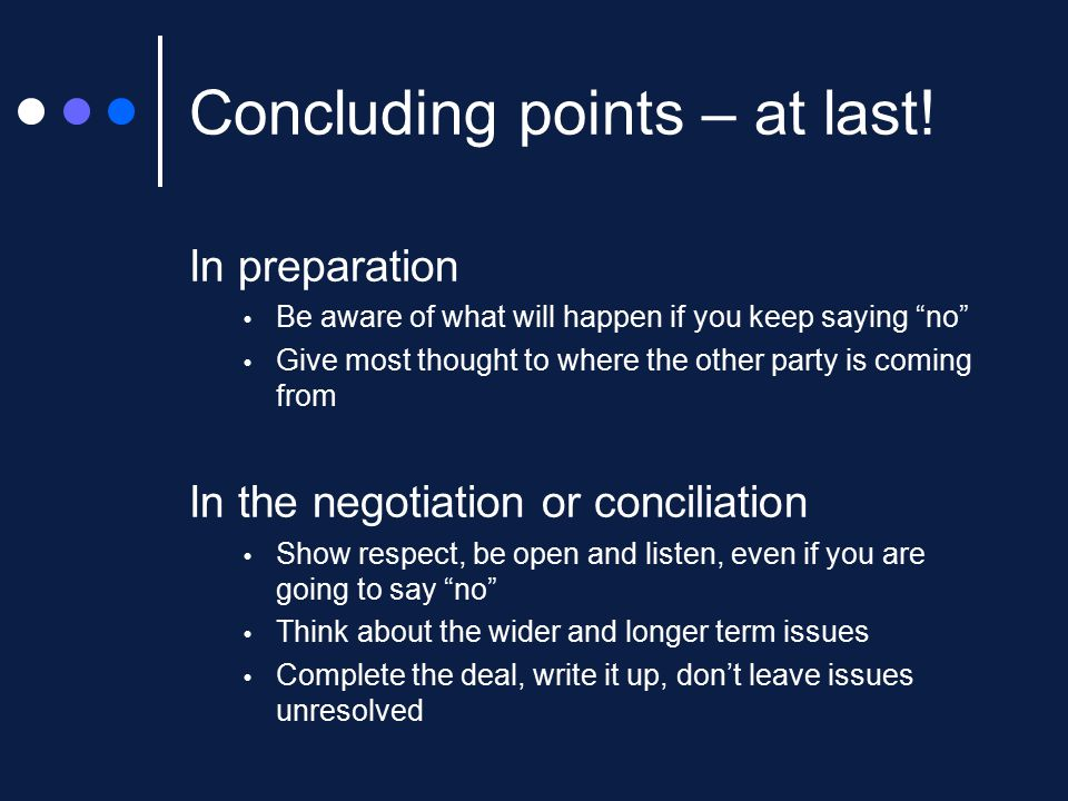 "Concluding points – at last! In preparation  Be aware of what will happen if you keep saying ""no""  Give most thought to where the other party is com"