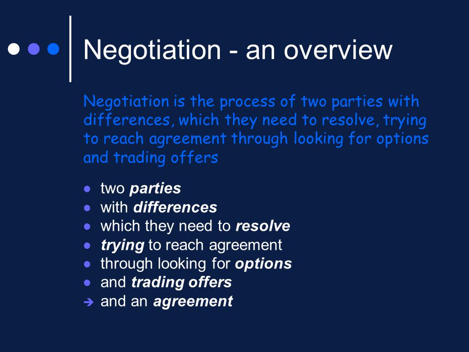 Negotiation - an overview Negotiation is the process of two parties with differences, which they need to resolve, trying to reach agreement through looking for options and trading offers two parties with differences which they need to resolve trying to reach agreement through looking for options and trading offers  and an agreement
