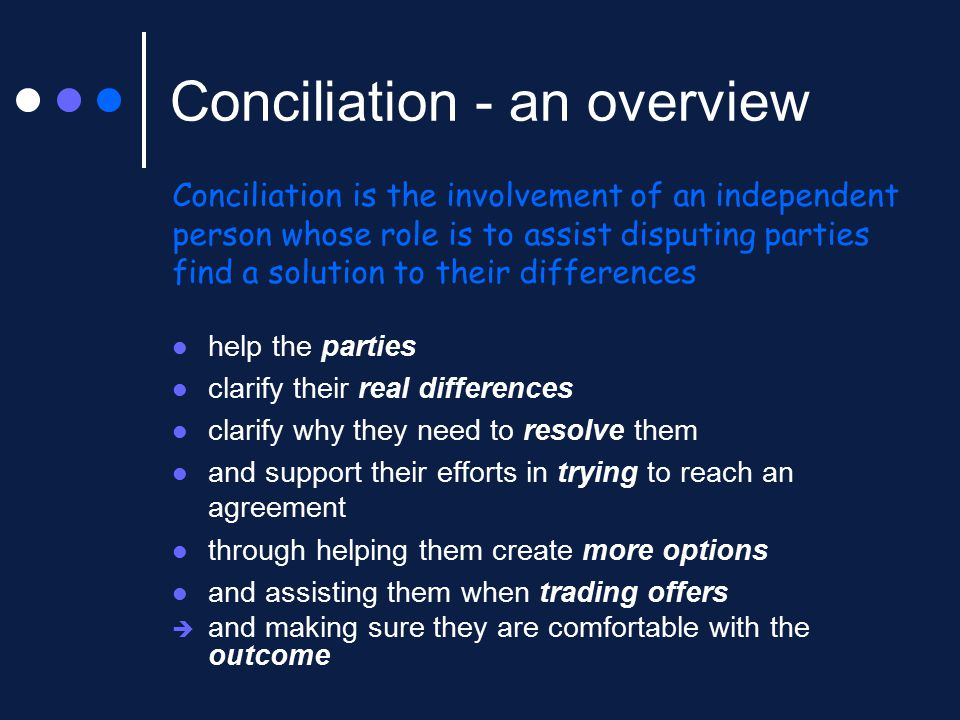 Conciliation - an overview help the parties clarify their real differences clarify why they need to resolve them and support their efforts in trying to reach an agreement through helping them create more options and assisting them when trading offers  and making sure they are comfortable with the outcome Conciliation is the involvement of an independent person whose role is to assist disputing parties find a solution to their differences
