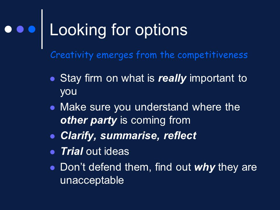 Looking for options Stay firm on what is really important to you Make sure you understand where the other party is coming from Clarify, summarise, ref