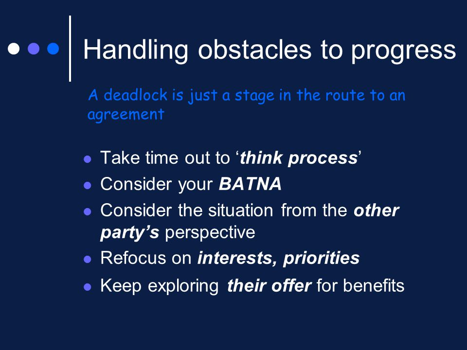 Handling obstacles to progress Take time out to 'think process' Consider your BATNA Consider the situation from the other party's perspective Refocus on interests, priorities Keep exploring their offer for benefits A deadlock is just a stage in the route to an agreement