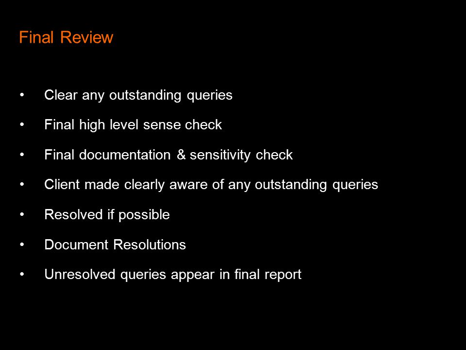 Final Review Clear any outstanding queries Final high level sense check Final documentation & sensitivity check Client made clearly aware of any outstanding queries Resolved if possible Document Resolutions Unresolved queries appear in final report