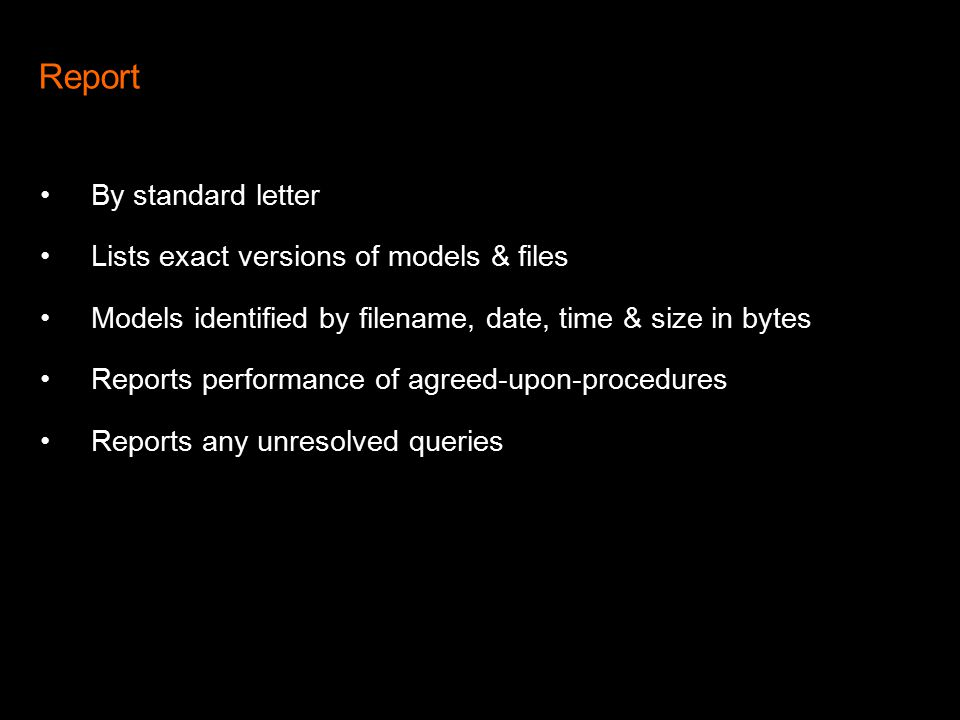 Report By standard letter Lists exact versions of models & files Models identified by filename, date, time & size in bytes Reports performance of agreed-upon-procedures Reports any unresolved queries