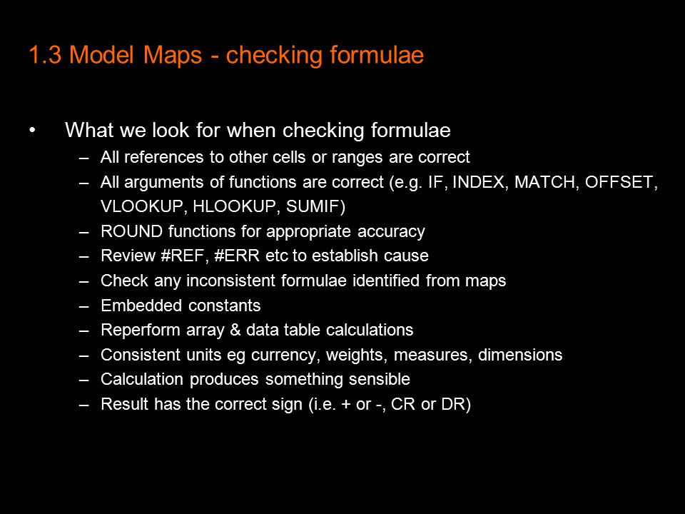 1.3 Model Maps - checking formulae What we look for when checking formulae –All references to other cells or ranges are correct –All arguments of functions are correct (e.g.
