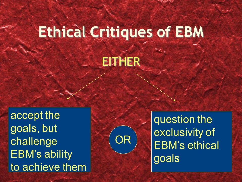 Ethical Critiques of EBM EITHER question the exclusivity of EBM's ethical goals OR accept the goals, but challenge EBM's ability to achieve them