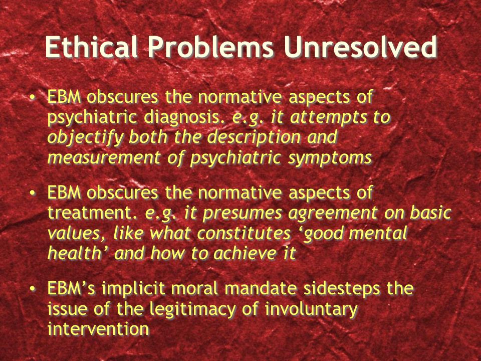 Ethical Problems Unresolved EBM obscures the normative aspects of psychiatric diagnosis.