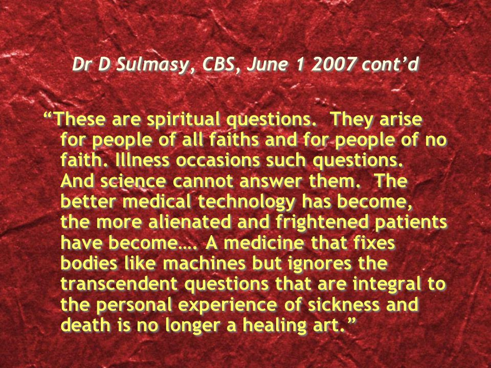 Dr D Sulmasy, CBS, June 1 2007 cont'd These are spiritual questions.