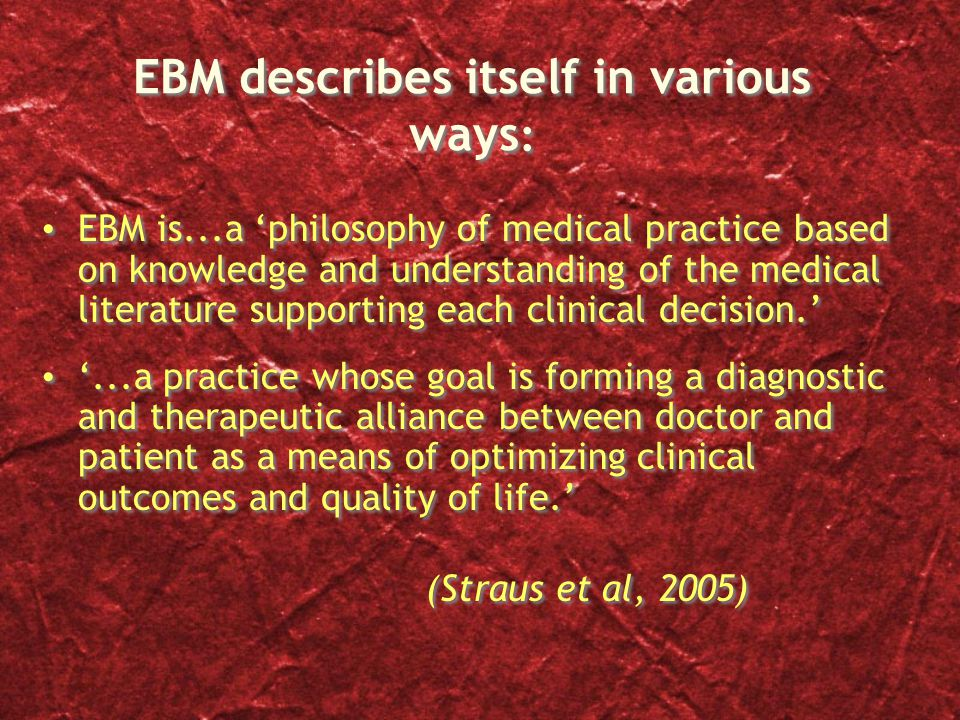 EBM describes itself in various ways : EBM is...a 'philosophy of medical practice based on knowledge and understanding of the medical literature supporting each clinical decision.' '...a practice whose goal is forming a diagnostic and therapeutic alliance between doctor and patient as a means of optimizing clinical outcomes and quality of life.' (Straus et al, 2005) EBM is...a 'philosophy of medical practice based on knowledge and understanding of the medical literature supporting each clinical decision.' '...a practice whose goal is forming a diagnostic and therapeutic alliance between doctor and patient as a means of optimizing clinical outcomes and quality of life.' (Straus et al, 2005)