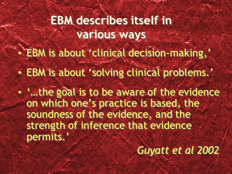 EBM describes itself in various ways EBM is about 'clinical decision-making,' EBM is about 'solving clinical problems.' '…the goal is to be aware of the evidence on which one's practice is based, the soundness of the evidence, and the strength of inference that evidence permits.' Guyatt et al 2002 EBM is about 'clinical decision-making,' EBM is about 'solving clinical problems.' '…the goal is to be aware of the evidence on which one's practice is based, the soundness of the evidence, and the strength of inference that evidence permits.' Guyatt et al 2002