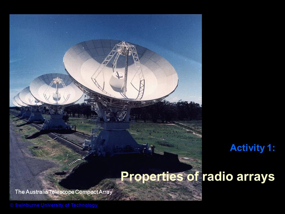 Activity 1: Properties of radio arrays © Swinburne University of Technology The Australia Telescope Compact Array