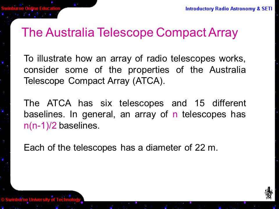 To illustrate how an array of radio telescopes works, consider some of the properties of the Australia Telescope Compact Array (ATCA). The ATCA has si