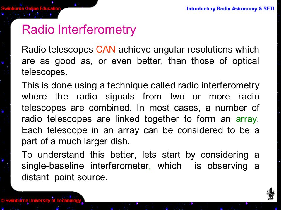 Radio telescopes CAN achieve angular resolutions which are as good as, or even better, than those of optical telescopes. This is done using a techniqu