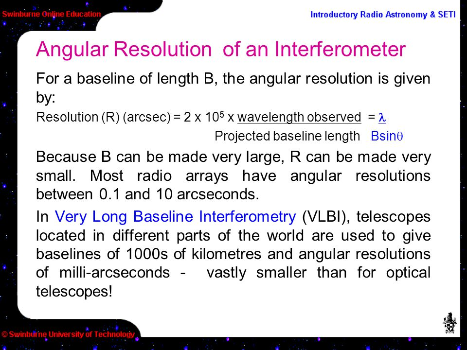 For a baseline of length B, the angular resolution is given by: Resolution (R) (arcsec) = 2 x 10 5 x wavelength observed = Projected baseline length B