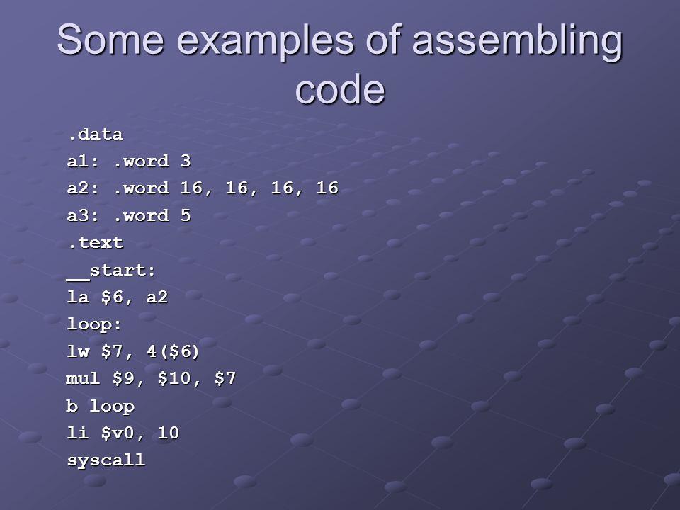 Some examples of assembling code.data.data a1:.word 3 a1:.word 3 a2:.word 16, 16, 16, 16 a2:.word 16, 16, 16, 16 a3:.word 5 a3:.word 5.text.text __start: __start: la $6, a2 la $6, a2 loop: loop: lw $7, 4($6) lw $7, 4($6) mul $9, $10, $7 mul $9, $10, $7 b loop b loop li $v0, 10 li $v0, 10 syscall syscall