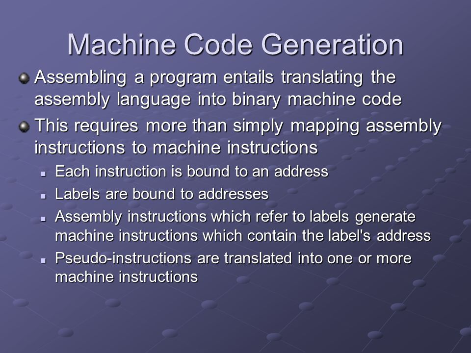 Machine Code Generation Assembling a program entails translating the assembly language into binary machine code This requires more than simply mapping