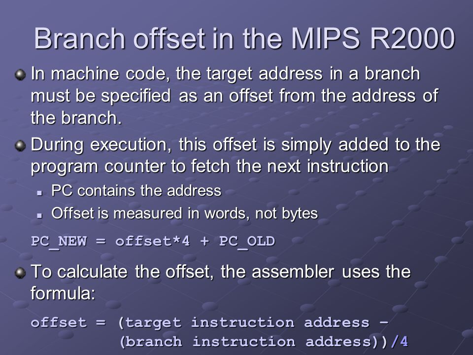 Branch offset in the MIPS R2000 In machine code, the target address in a branch must be specified as an offset from the address of the branch. During