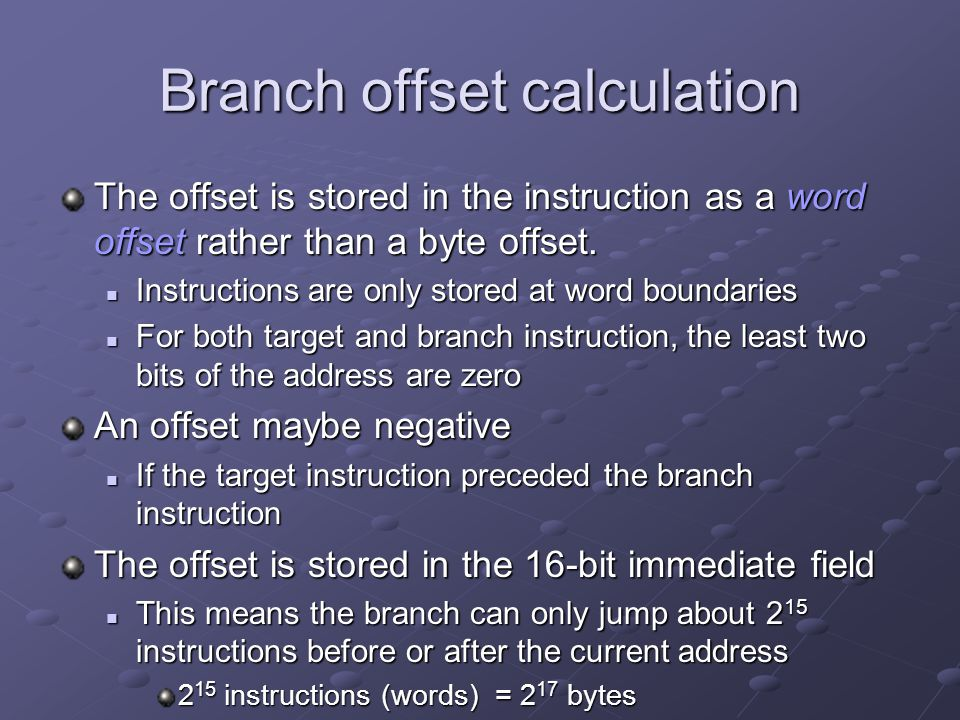 Branch offset calculation [0x00400068] 0x1440ffe6 bne $2, $0, -104 [__start-0x00400068]; 44: bnez $v0, __start An entry in the SPIM instruction list orignal assembly code line number in source file offset calculation, in bytes ignores PC increment offset in bytes (__start = 0x00400000) 0x00400000 – (0x00400068) = - 104 machine code stored offset ffe6 = -26 = -104/4 instruction address