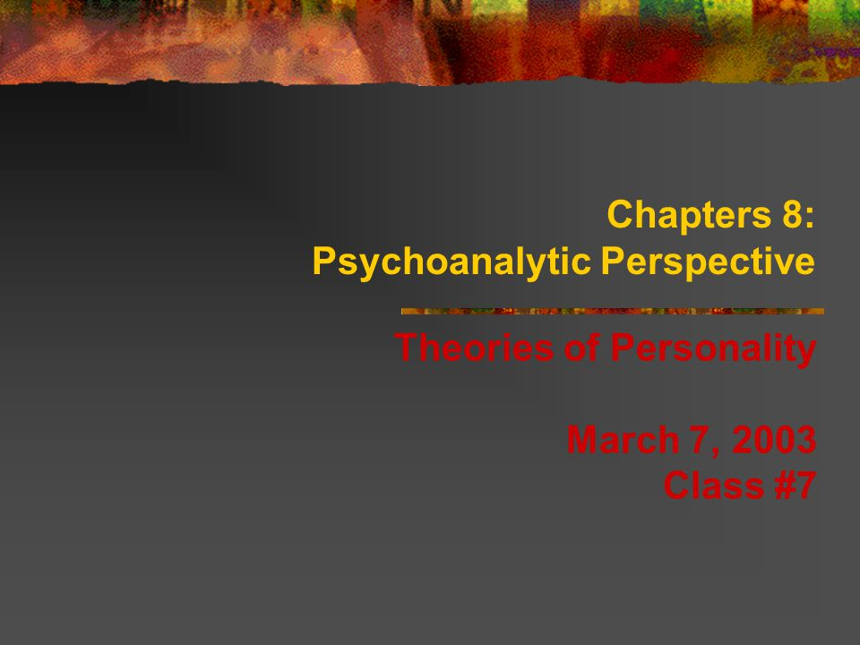 Chapters 8: Psychoanalytic Perspective Theories of Personality March 7, 2003 Class #7