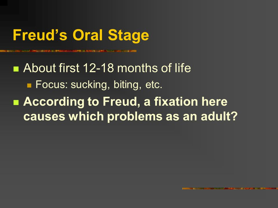 Freud's Oral Stage About first 12-18 months of life Focus: sucking, biting, etc.