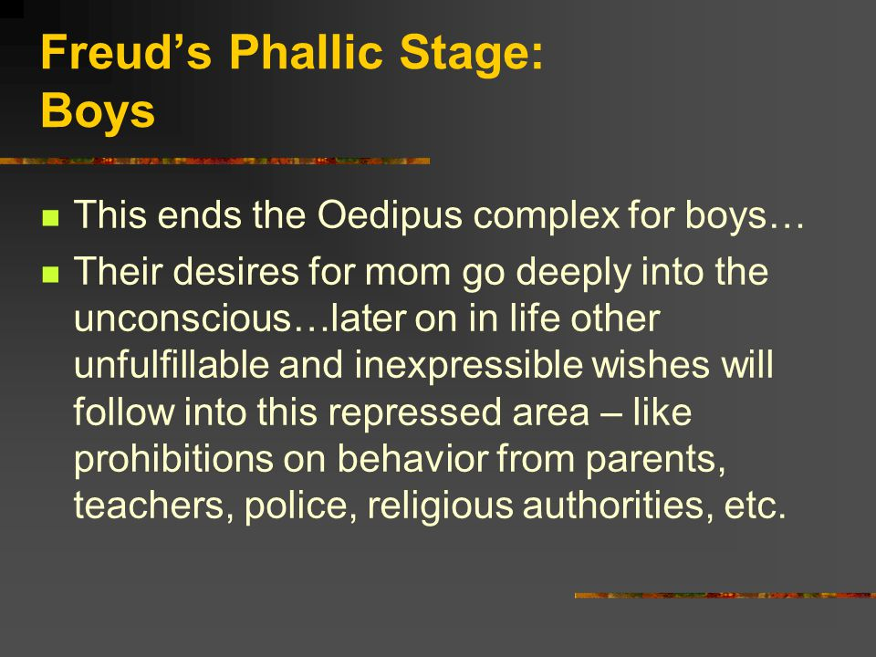 Freud's Phallic Stage: Boys This ends the Oedipus complex for boys… Their desires for mom go deeply into the unconscious…later on in life other unfulfillable and inexpressible wishes will follow into this repressed area – like prohibitions on behavior from parents, teachers, police, religious authorities, etc.