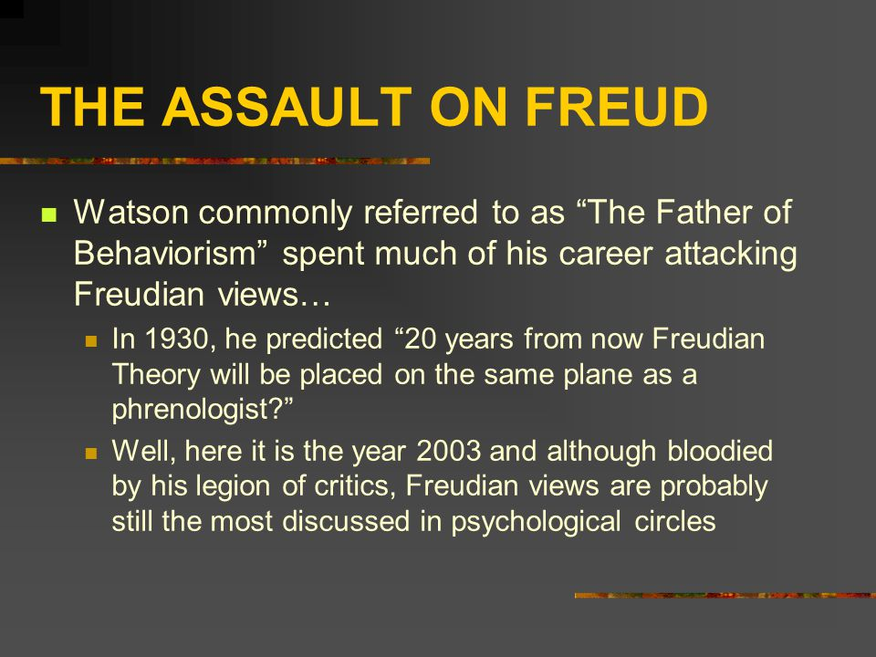 THE ASSAULT ON FREUD Watson commonly referred to as The Father of Behaviorism spent much of his career attacking Freudian views… In 1930, he predicted 20 years from now Freudian Theory will be placed on the same plane as a phrenologist Well, here it is the year 2003 and although bloodied by his legion of critics, Freudian views are probably still the most discussed in psychological circles