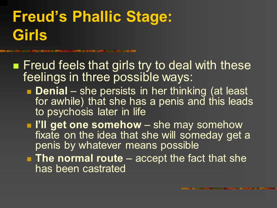 Freud's Phallic Stage: Girls Freud feels that girls try to deal with these feelings in three possible ways: Denial – she persists in her thinking (at least for awhile) that she has a penis and this leads to psychosis later in life I'll get one somehow – she may somehow fixate on the idea that she will someday get a penis by whatever means possible The normal route – accept the fact that she has been castrated