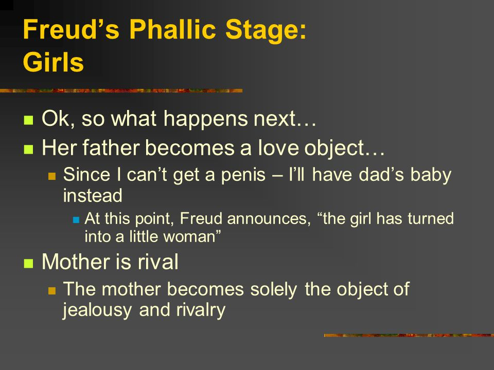 Freud's Phallic Stage: Girls Ok, so what happens next… Her father becomes a love object… Since I can't get a penis – I'll have dad's baby instead At this point, Freud announces, the girl has turned into a little woman Mother is rival The mother becomes solely the object of jealousy and rivalry