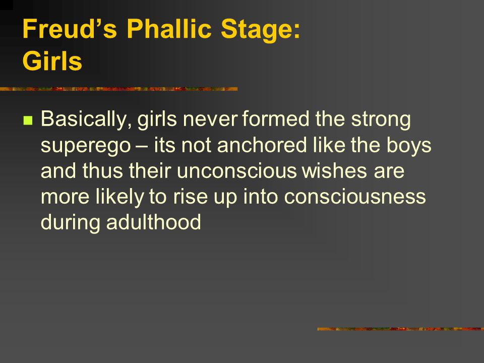 Freud's Phallic Stage: Girls Basically, girls never formed the strong superego – its not anchored like the boys and thus their unconscious wishes are more likely to rise up into consciousness during adulthood