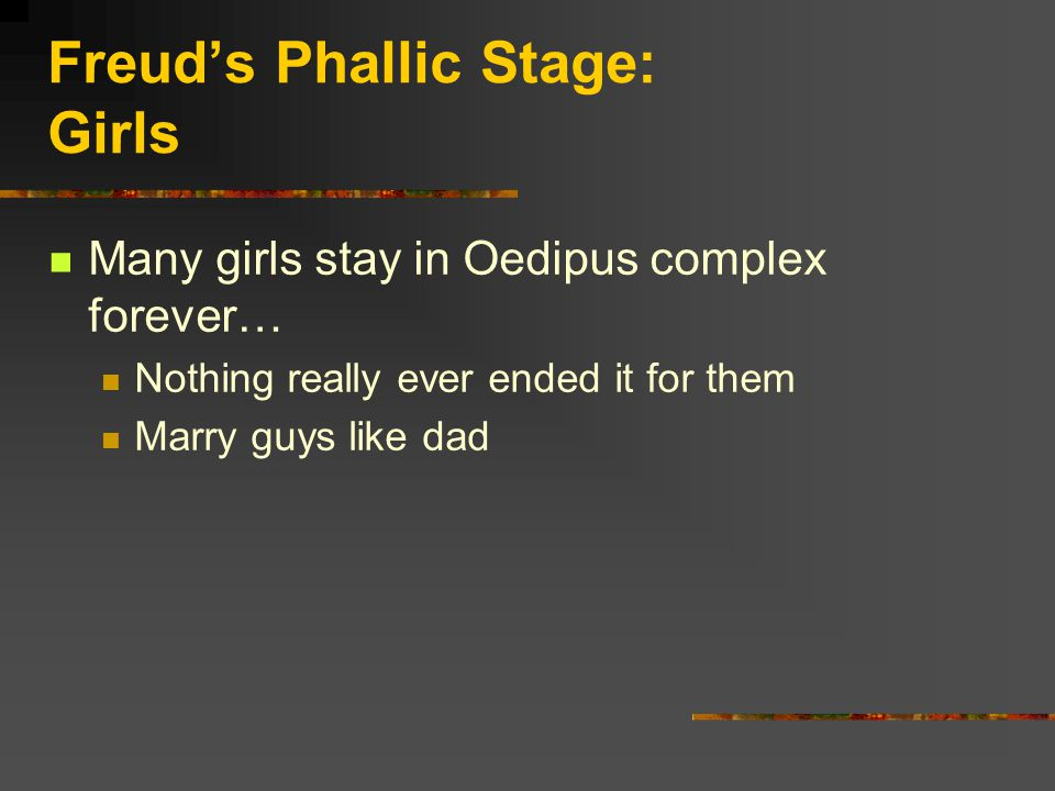 Freud's Phallic Stage: Girls Many girls stay in Oedipus complex forever… Nothing really ever ended it for them Marry guys like dad