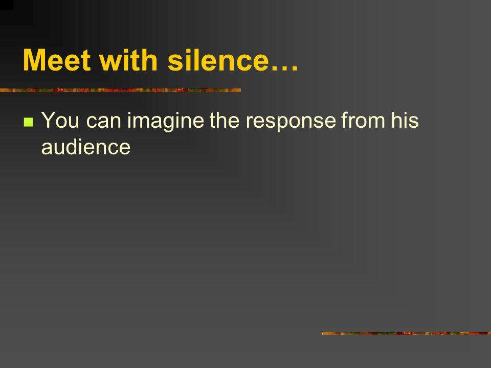 Meet with silence… You can imagine the response from his audience