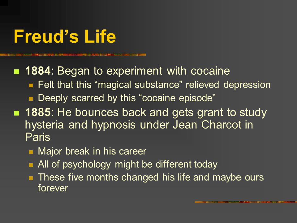 Freud's Life 1884: Began to experiment with cocaine Felt that this magical substance relieved depression Deeply scarred by this cocaine episode 1885: He bounces back and gets grant to study hysteria and hypnosis under Jean Charcot in Paris Major break in his career All of psychology might be different today These five months changed his life and maybe ours forever