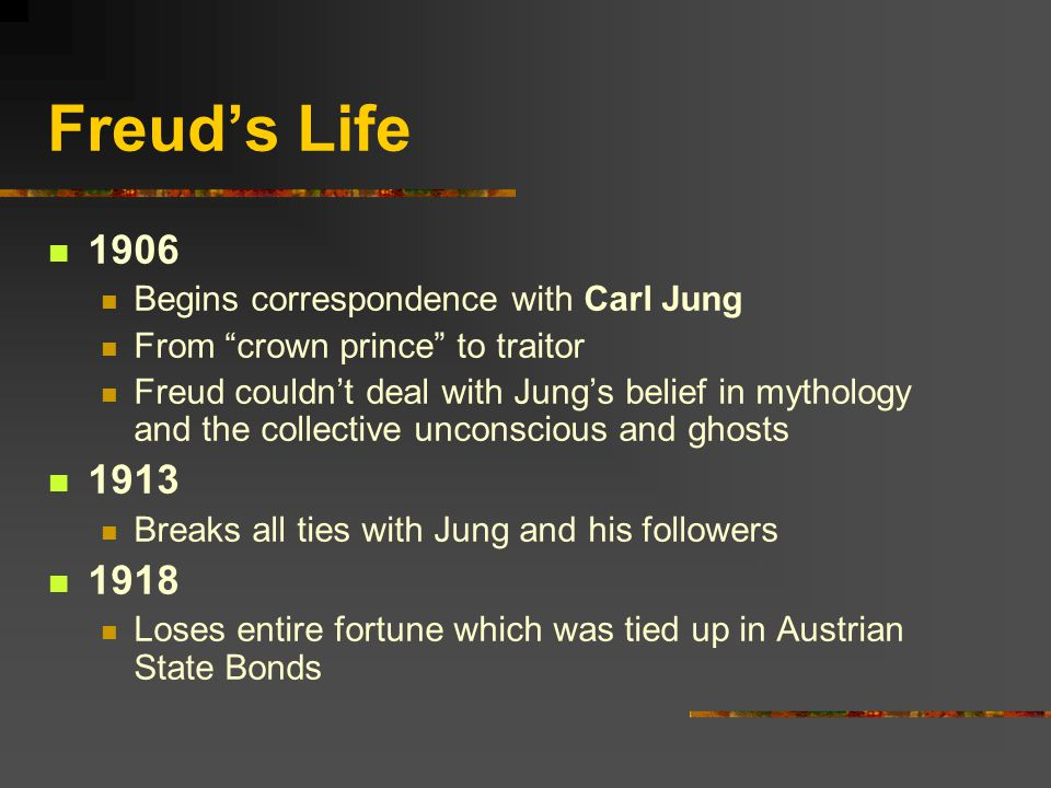 Freud's Life 1906 Begins correspondence with Carl Jung From crown prince to traitor Freud couldn't deal with Jung's belief in mythology and the collective unconscious and ghosts 1913 Breaks all ties with Jung and his followers 1918 Loses entire fortune which was tied up in Austrian State Bonds