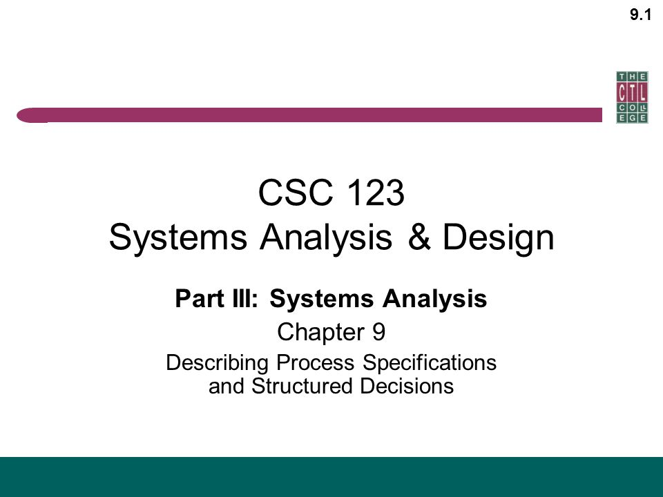 9.1 CSC 123 Systems Analysis & Design Part III: Systems Analysis Chapter 9 Describing Process Specifications and Structured Decisions