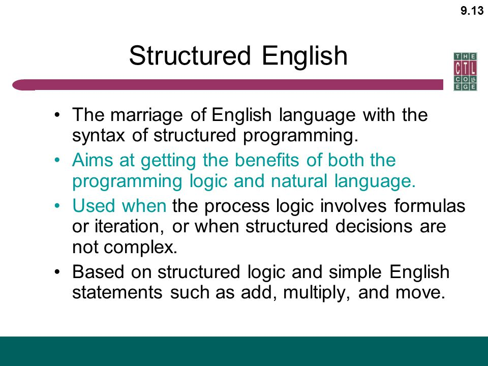 9.13 Structured English The marriage of English language with the syntax of structured programming. Aims at getting the benefits of both the programmi