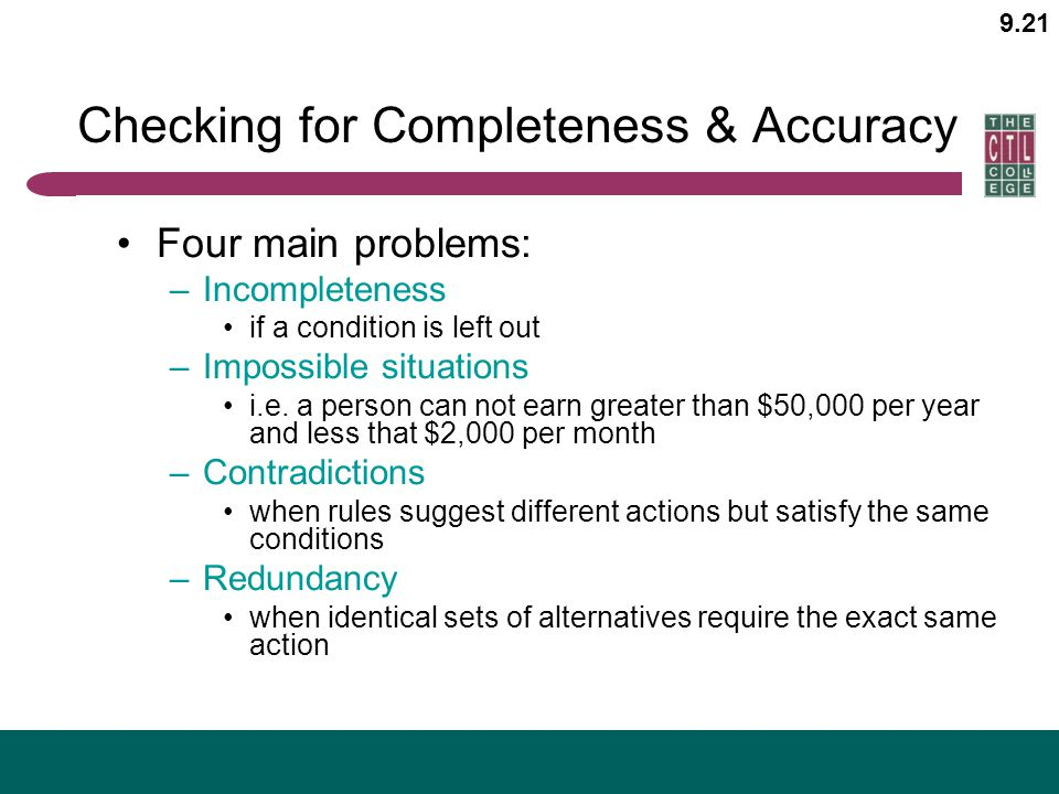 9.21 Checking for Completeness & Accuracy Four main problems: –Incompleteness if a condition is left out –Impossible situations i.e. a person can not
