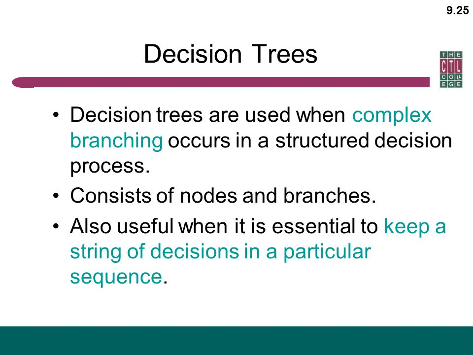 9.25 Decision Trees Decision trees are used when complex branching occurs in a structured decision process. Consists of nodes and branches. Also usefu