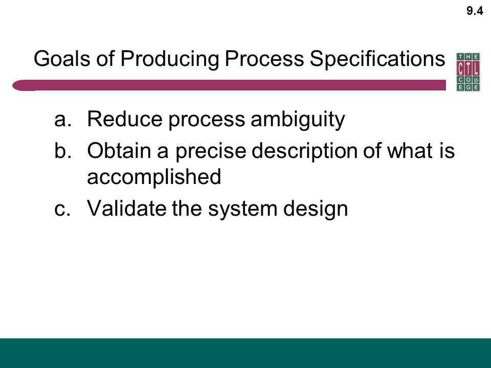9.4 Goals of Producing Process Specifications a.Reduce process ambiguity b.Obtain a precise description of what is accomplished c.Validate the system