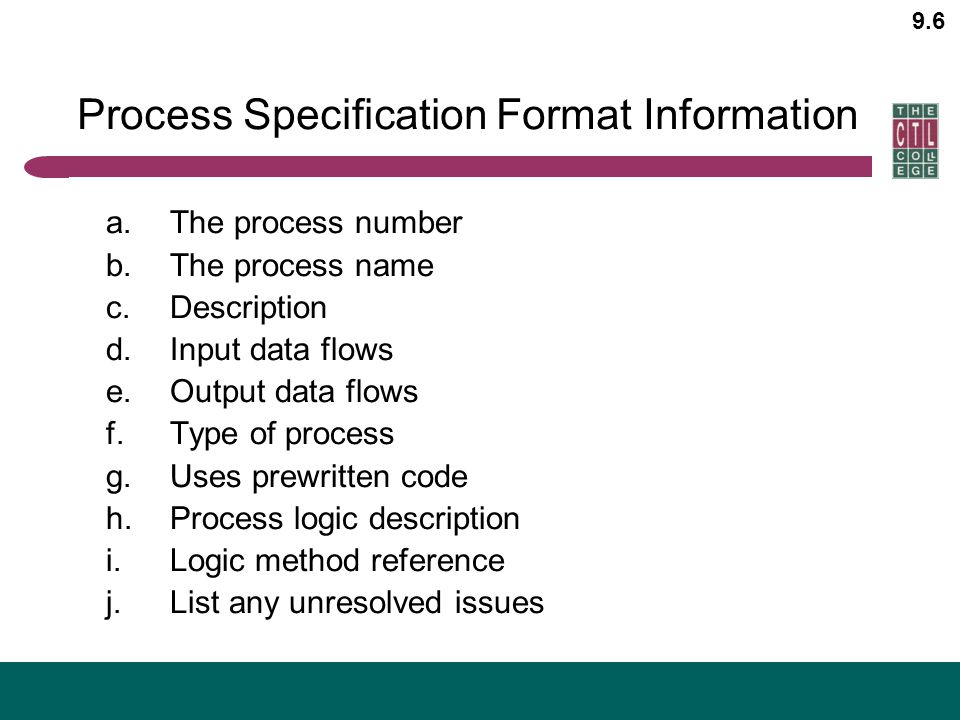 9.6 Process Specification Format Information a.The process number b.The process name c.Description d.Input data flows e.Output data flows f.Type of pr