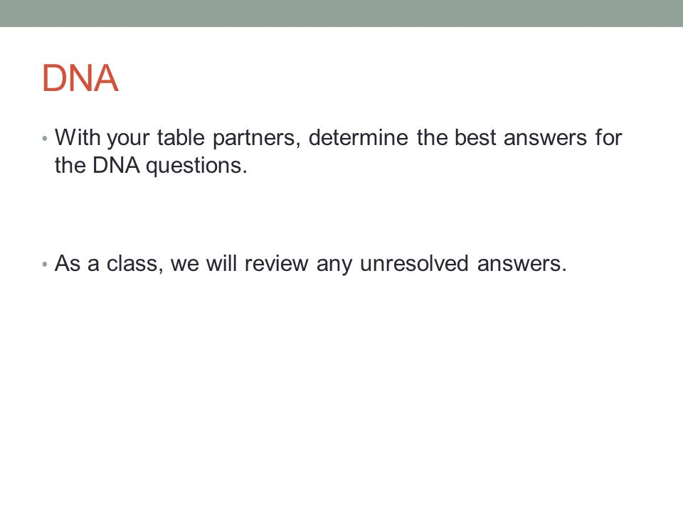 DNA With your table partners, determine the best answers for the DNA questions. As a class, we will review any unresolved answers.