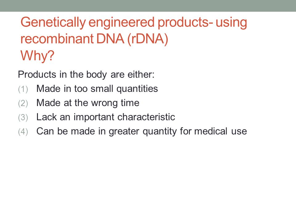 Genetically engineered products- using recombinant DNA (rDNA) Why? Products in the body are either: (1) Made in too small quantities (2) Made at the w