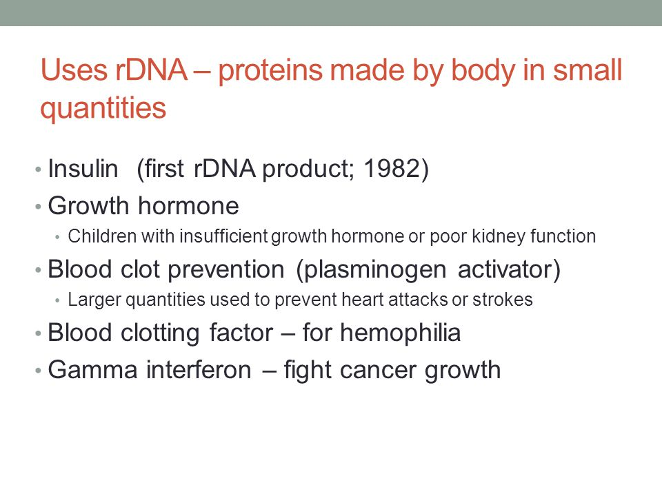 Uses rDNA – proteins made by body in small quantities Insulin (first rDNA product; 1982) Growth hormone Children with insufficient growth hormone or p