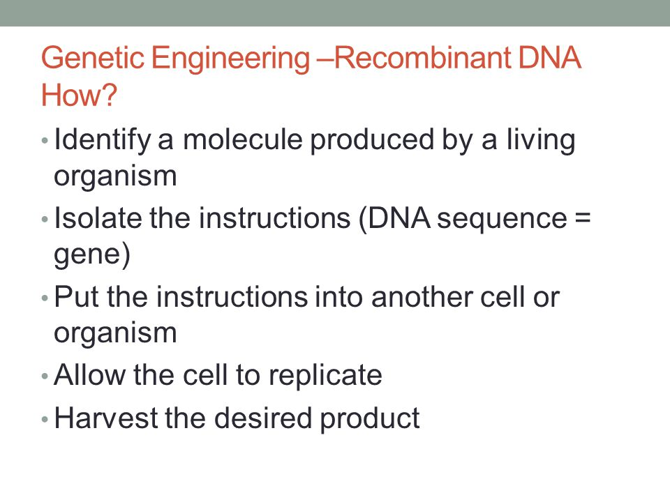 Genetic Engineering –Recombinant DNA How? Identify a molecule produced by a living organism Isolate the instructions (DNA sequence = gene) Put the ins